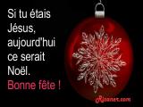 Si tu étais Jésus, aujourd'hui ce serait Noël. Bonne fête !