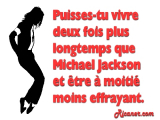 Puisses-tu vivre deux fois plus longtemps que Michael Jackson et être à moitié moins effrayant.